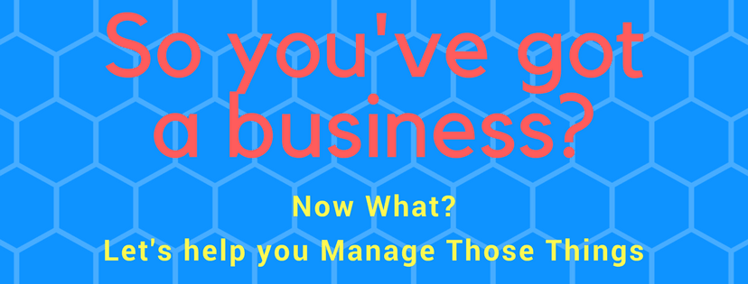 so you've got a business, now what? Let us help you manage those things